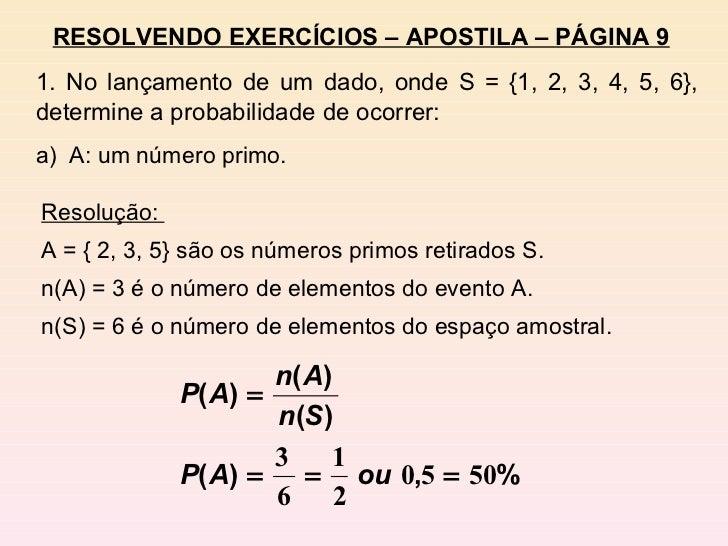 RESOLVENDO EXERCÍCIOS – APOSTILA – PÁGINA 9 1. No lançamento de um dado, onde S = {1, 2, 3, 4, 5, 6}, determine a probabil...