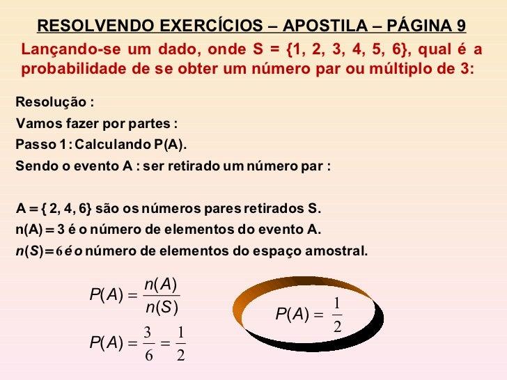 RESOLVENDO EXERCÍCIOS – APOSTILA – PÁGINA 9 Lançando-se um dado, onde S = {1, 2, 3, 4, 5, 6}, qual é a probabilidade de se...