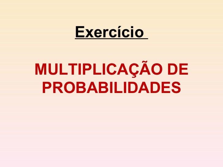 Exercício  MULTIPLICAÇÃO DE PROBABILIDADES