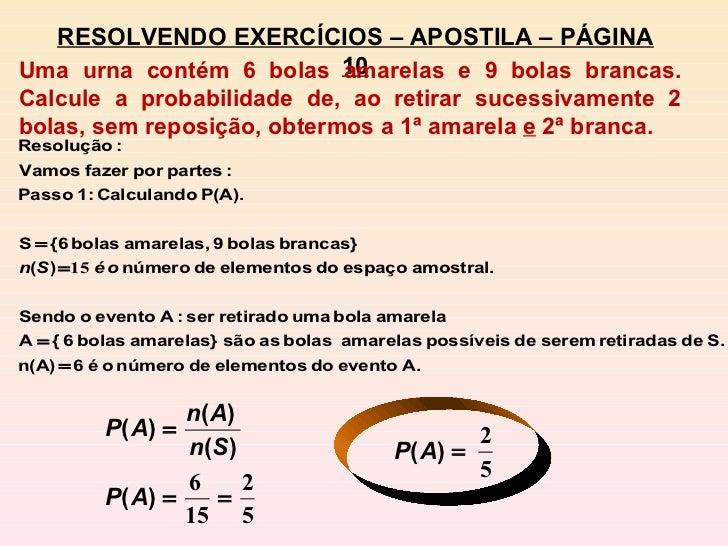 RESOLVENDO EXERCÍCIOS – APOSTILA – PÁGINA 10 Uma urna contém 6 bolas amarelas e 9 bolas brancas. Calcule a probabilidade d...