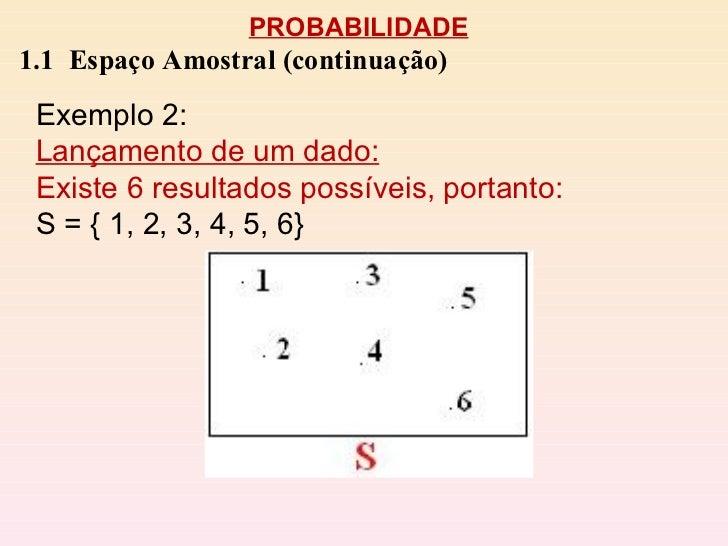 PROBABILIDADE 1.1  Espaço Amostral (continuação) Exemplo 2:  Lançamento de um dado: Existe 6 resultados possíveis, portant...