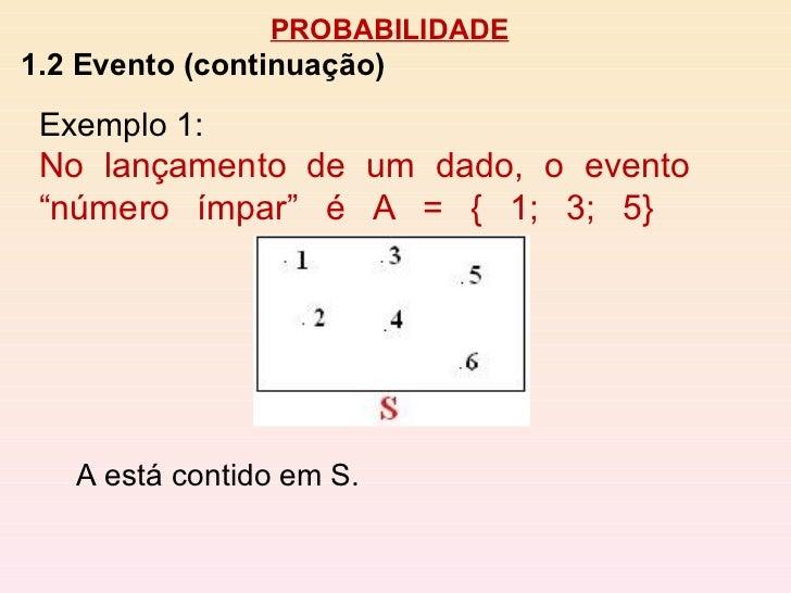"""PROBABILIDADE 1.2 Evento (continuação) A está contido em S. Exemplo 1:  No lançamento de um dado, o evento """"número ímpar"""" ..."""