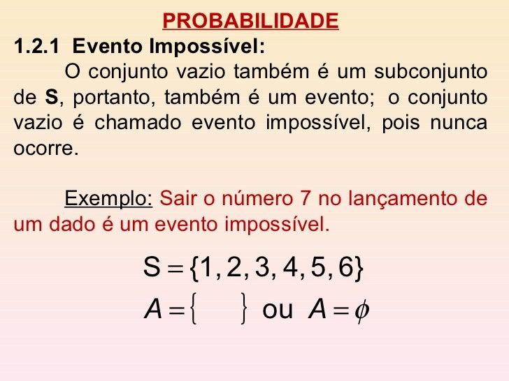 PROBABILIDADE 1.2.1  Evento Impossível:   O conjunto vazio também é um subconjunto de  S , portanto, também é um evento; ...