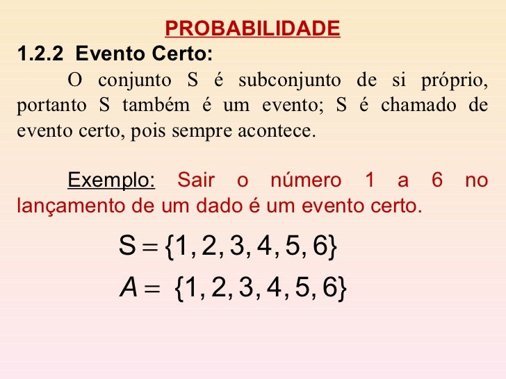 PROBABILIDADE 1.2.2  Evento Certo:   O conjunto S é subconjunto de si próprio, portanto S também é um evento; S é chamado ...
