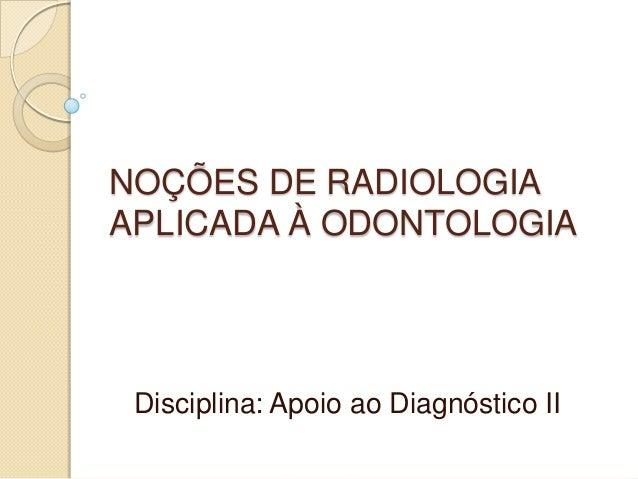 NOÇÕES DE RADIOLOGIA APLICADA À ODONTOLOGIA  Disciplina: Apoio ao Diagnóstico II
