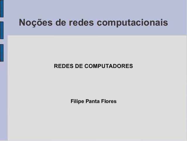 Noções de redes computacionais       REDES DE COMPUTADORES           Filipe Panta Flores