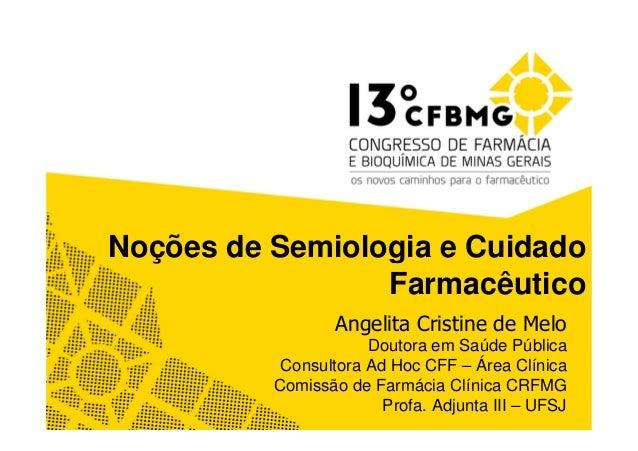 Noções de Semiologia e Cuidado Farmacêutico Angelita Cristine de Melo Doutora em Saúde Pública Consultora Ad Hoc CFF – Áre...