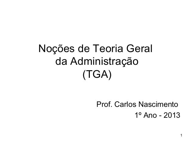 Noções de Teoria Geral da Administração (TGA) Prof. Carlos Nascimento 1º Ano - 2013 1
