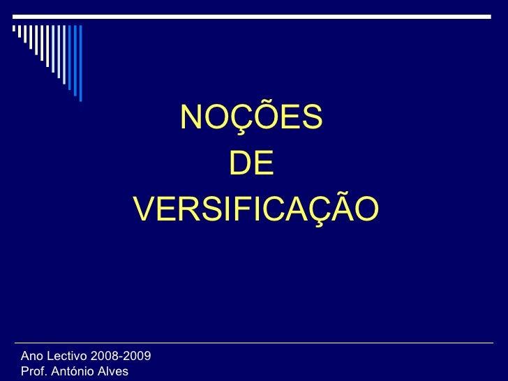 <ul><li>NOÇÕES  </li></ul><ul><li>DE  </li></ul><ul><li>VERSIFICAÇÃO </li></ul>Ano Lectivo 2008-2009 Prof. António Alves