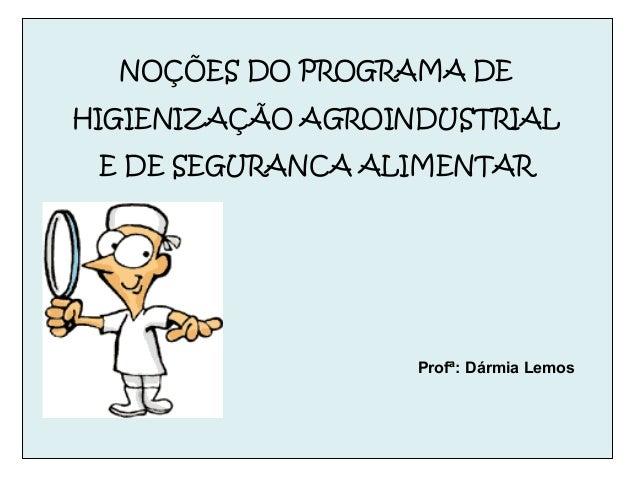 NOÇÕES DO PROGRAMA DE HIGIENIZAÇÃO AGROINDUSTRIAL E DE SEGURANCA ALIMENTAR Profª: Dármia Lemos
