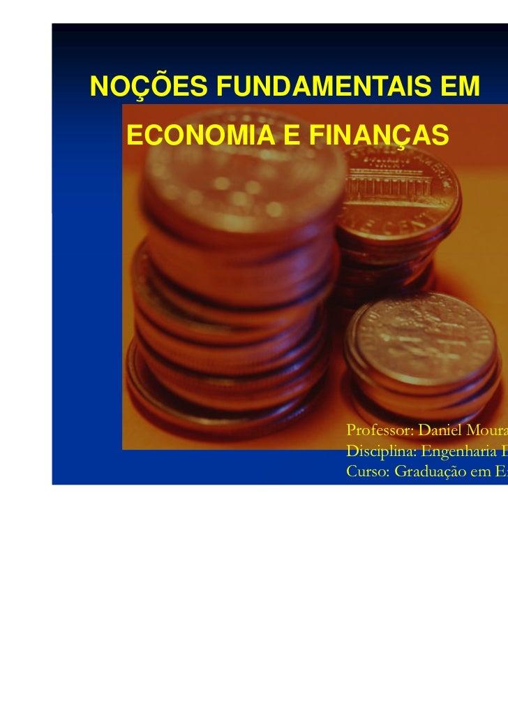 NOÇÕES FUNDAMENTAIS EM  ECONOMIA E FINANÇAS              Professor: Daniel Moura              Disciplina: Engenharia Econô...