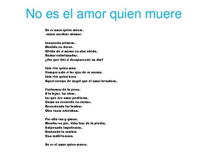 No es el amor quien muere   No es amor quien muere,   somos nosotros mismos.   Inocencia primera.   Abolida en deseo,   Ol...