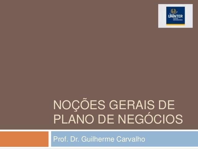NOÇÕES GERAIS DE PLANO DE NEGÓCIOS Prof. Dr. Guilherme Carvalho