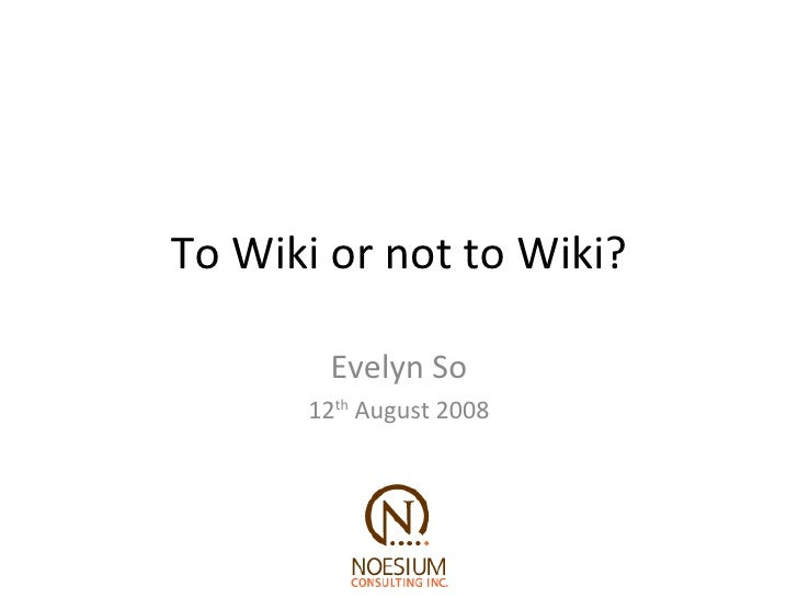 To Wiki or not to Wiki? Evelyn So 12 th  August 2008
