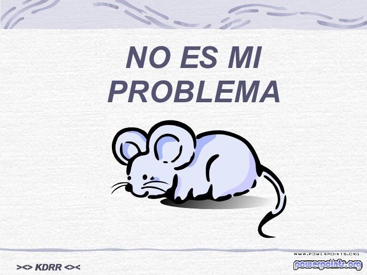 NO ES MI PROBLEMA ><> KDRR <><