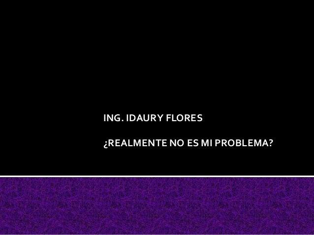 ING. IDAURY FLORES¿REALMENTE NO ES MI PROBLEMA?