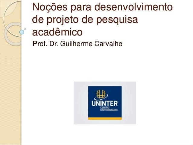 Noções para desenvolvimento de projeto de pesquisa acadêmico Prof. Dr. Guilherme Carvalho