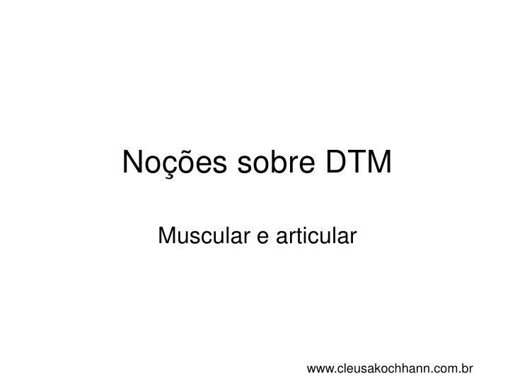 Noções sobre DTM<br />Muscular e articular<br />www.cleusakochhann.com.br<br />