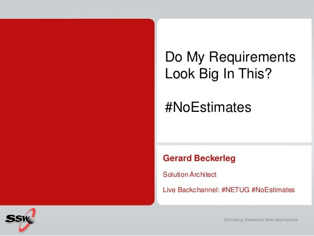 Do My Requirements Look Big In This? #NoEstimates  Gerard Beckerleg Solution Architect  Live Backchannel: #NETUG #NoEstima...