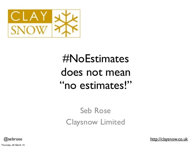 """@sebrose http://claysnow.co.uk #NoEstimates does not mean """"no estimates!"""" Seb Rose Claysnow Limited Thursday, 26 March 15"""