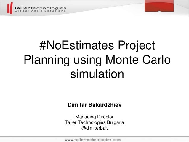 Dimitar Bakardzhiev Managing Director Taller Technologies Bulgaria @dimiterbak #NoEstimates Project Planning using Monte C...