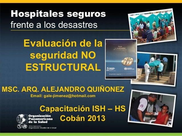 Hospitales seguros frente a los desastres  Evaluación de la seguridad NO ESTRUCTURAL MSC. ARQ. ALEJANDRO QUIÑONEZ Email: g...