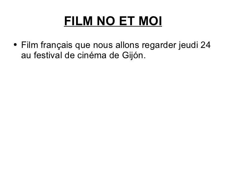 FILM NO ET MOI <ul><li>Film français que nous allons regarder jeudi 24 au festival de cinéma de Gijón. </li></ul>