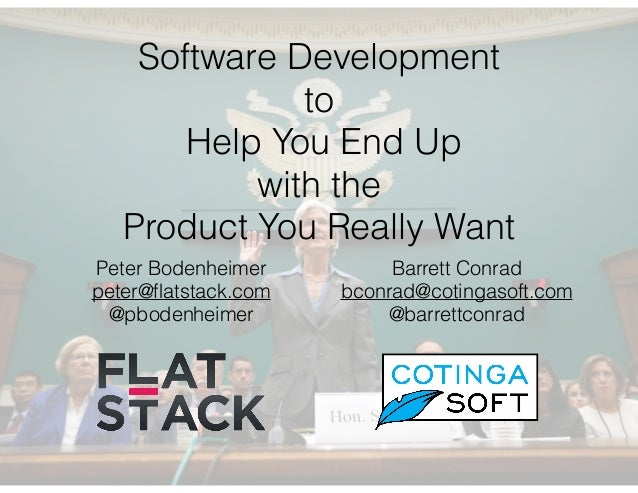 Software Development to Help You End Up with the Product You Really Want Peter Bodenheimer peter@flatstack.com @pbodenheime...