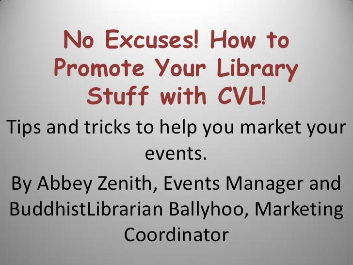 No Excuses! How to Promote Your Library Stuff with CVL!<br />Tips and tricks to help you market your events.<br />By Abbey...