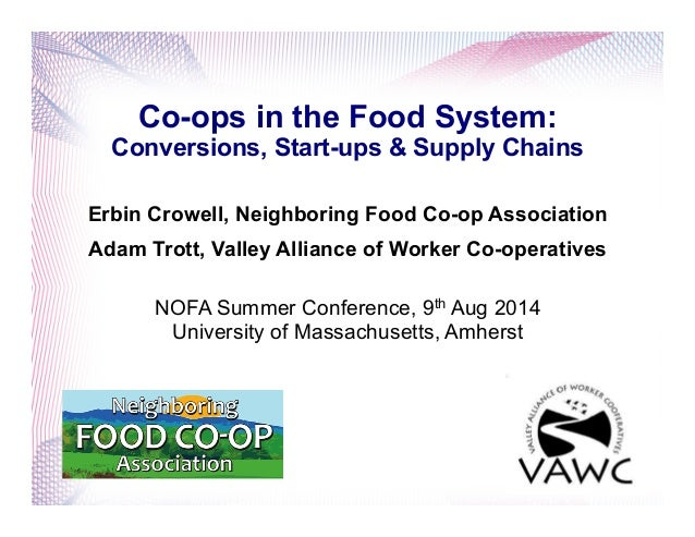 Co-ops in the Food System: Conversions, Start-ups & Supply Chains Erbin Crowell, Neighboring Food Co-op Association Adam T...