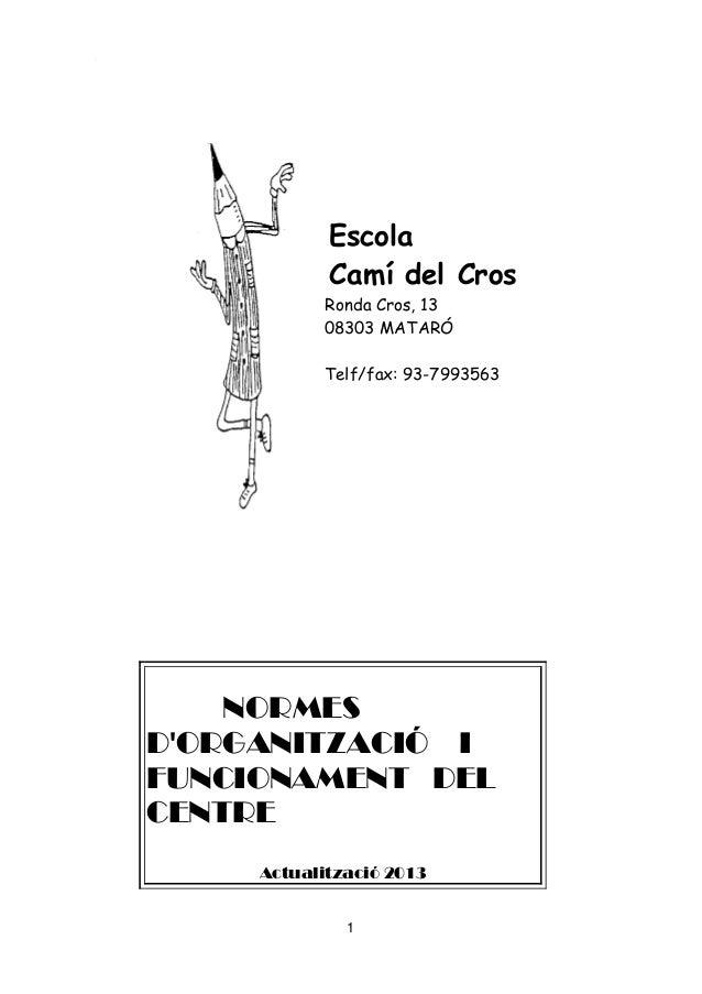 1 Escola Camí del Cros Ronda Cros, 13 08303 MATARÓ Telf/fax: 93-7993563 NORMES D'ORGANITZACIÓ I FUNCIONAMENT DEL CENTRE Ac...