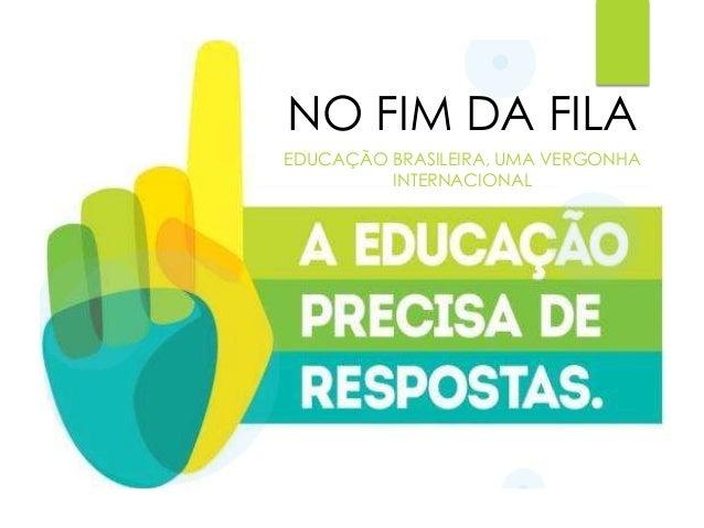 NO FIM DA FILA EDUCAÇÃO BRASILEIRA, UMA VERGONHA INTERNACIONAL
