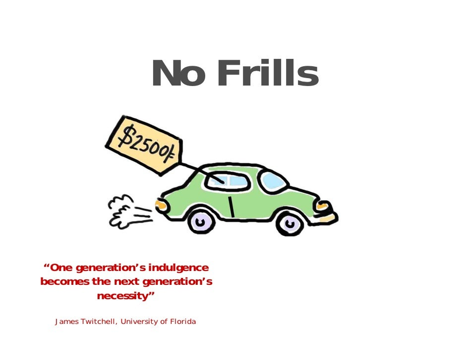 "No Frills    ""One generation's indulgence becomes the next generation's          necessity""    James Twitchell, University..."