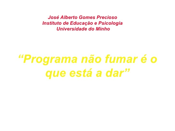 """"""" Programa não fumar é o que está a dar"""" José Alberto Gomes Precioso  Instituto de Educação e Psicologia  Universidade do ..."""
