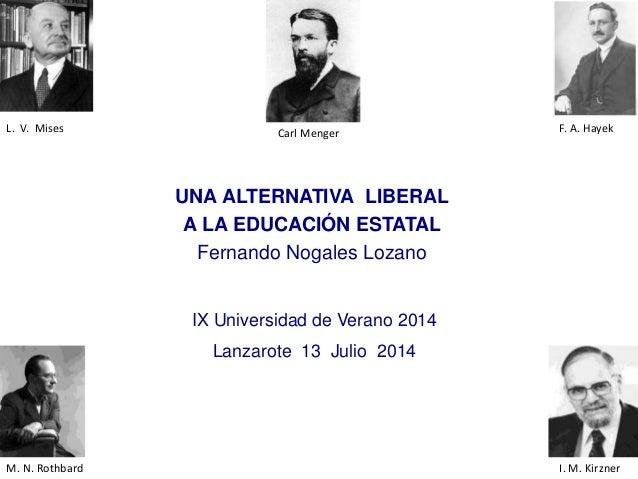 UNA ALTERNATIVA LIBERAL A LA EDUCACIÓN ESTATAL Fernando Nogales Lozano F. A. HayekL. V. Mises IX Universidad de Verano 201...