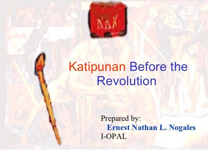 Katipunan  Before the Revolution   Prepared by: Ernest Nathan L. Nogales I-OPAL
