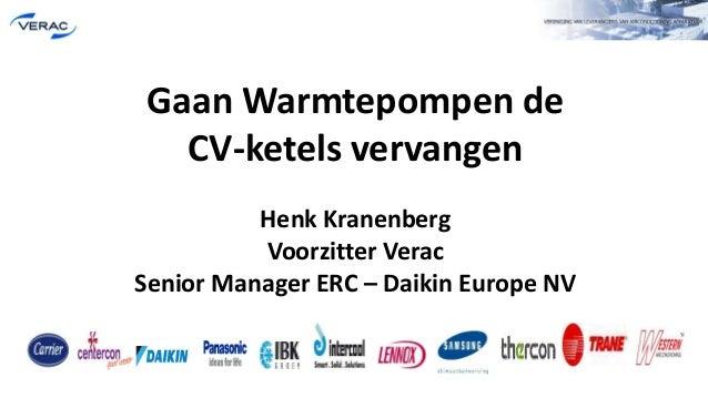 Gaan Warmtepompen de CV-ketels vervangen Henk Kranenberg Voorzitter Verac Senior Manager ERC – Daikin Europe NV