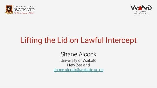 Lifting the Lid on Lawful Intercept Shane Alcock University of Waikato New Zealand shane.alcock@waikato.ac.nz