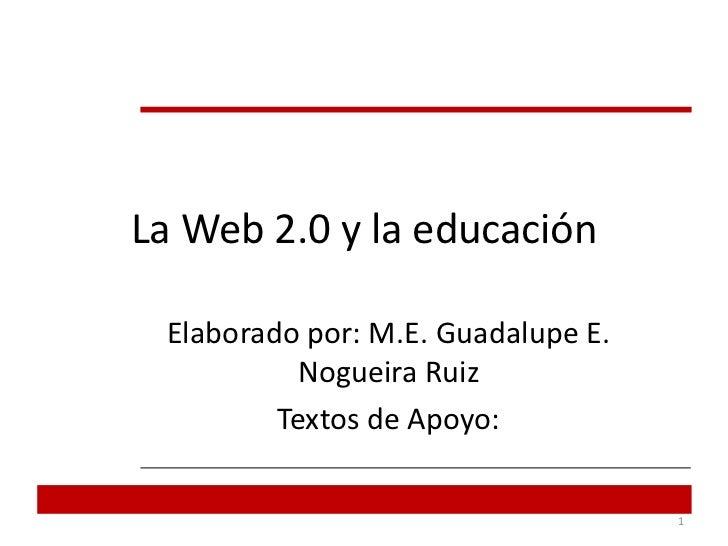 La Web 2.0 y la educación<br />Elaborado por: M.E. Guadalupe E. Nogueira Ruiz <br />Textos de Apoyo:<br />1<br />