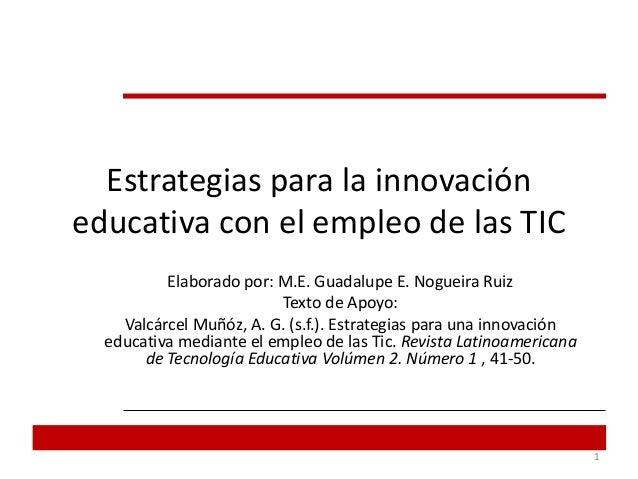 Estrategias para la innovacióneducativa con el empleo de las TICElaborado por: M.E. Guadalupe E. Nogueira RuizTexto de Apo...