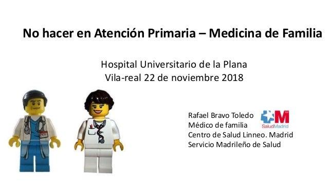 Rafael Bravo Toledo Médico de familia Centro de Salud Linneo. Madrid Servicio Madrileño de Salud No hacer en Atención Prim...