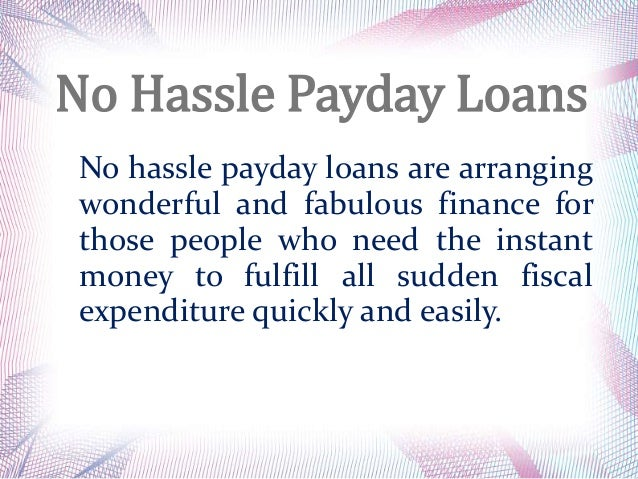 No Hassle Payday Loans No hassle payday loans are arranging wonderful and fabulous finance for those people who need the i...