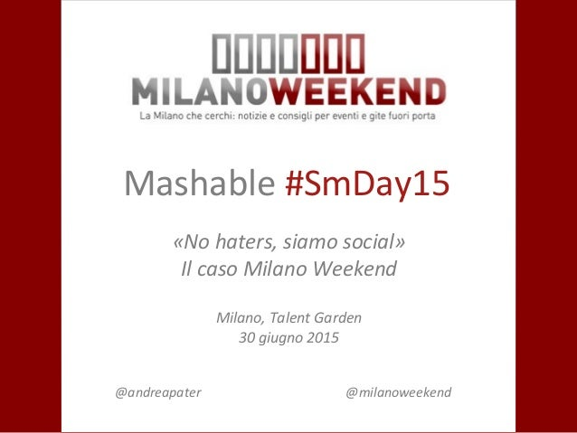 Mashable #SmDay15 «No haters, siamo social» Il caso Milano Weekend Milano, Talent Garden 30 giugno 2015 @andreapater @mila...