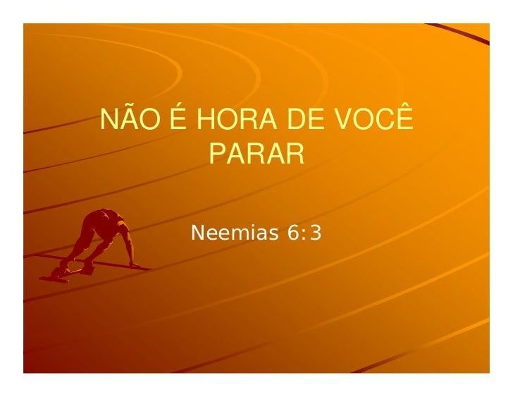 NÃO É HORA DE VOCÊ       PARAR     Neemias 6:3