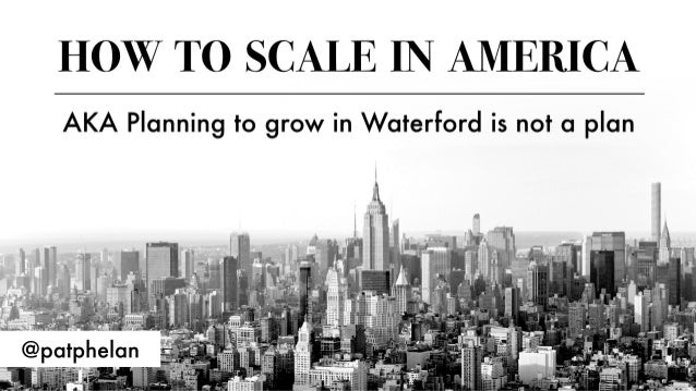 Pat Phelan: How to scale in America AKA Planning to grow in Waterford is not a plan