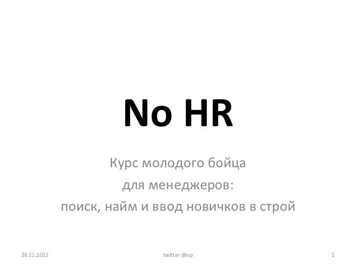 No   HR Курс молодого бойца для менеджеров: поиск, найм и ввод новичков в строй 26.11.2011 twitter @op