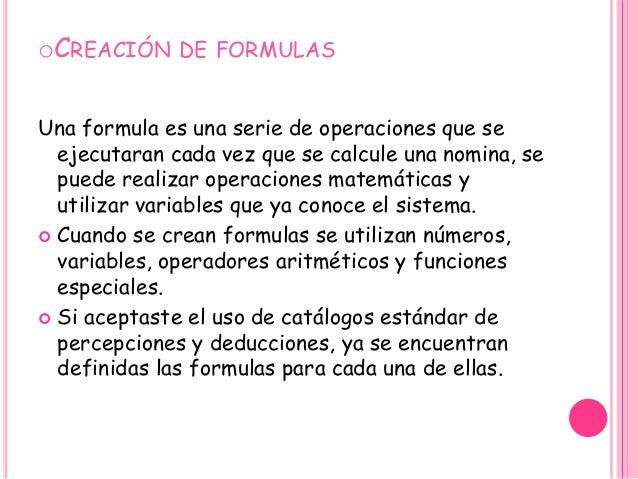 oCREACIÓN DE FORMULAS Una formula es una serie de operaciones que se ejecutaran cada vez que se calcule una nomina, se pue...