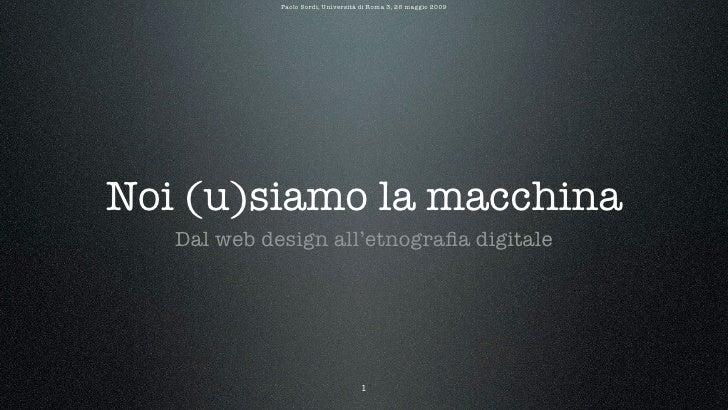 Paolo Sordi, Università di Roma 3, 26 maggio 2009     Noi (u)siamo la macchina    Dal web design all'etnografia digitale   ...