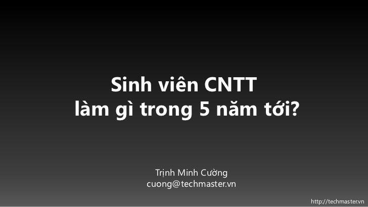 Sinh viên CNTTlàm gì trong 5 năm tới?         Trịnh Minh Cường       cuong@techmaster.vn                             http:...