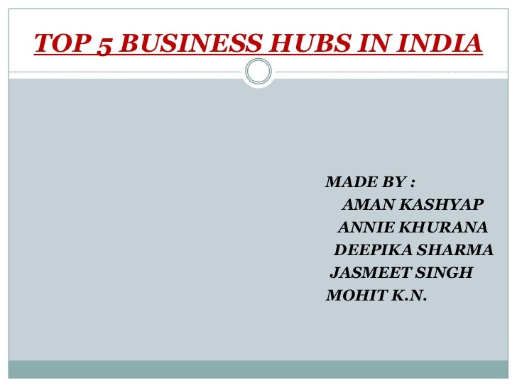 TOP 5 BUSINESS HUBS IN INDIA                  MADE BY :                    AMAN KASHYAP                   ANNIE KHURANA   ...